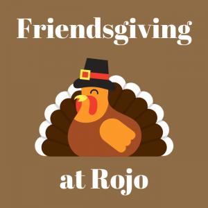 Thanksgiving Friendsgiving at ROJO