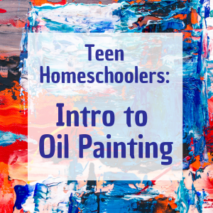 Teen Homeschoolers: Intro to Oil Painting