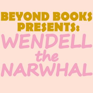 Beyond Books Presents: Wendell the Narwhal