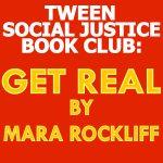 Tween Social Justice Book Club: Get Real by Mara Rockliff