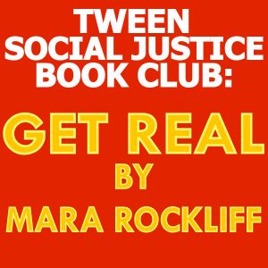 Tween Social Justice Book Club: Get Real by Mara Rockliff
