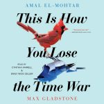 SCI-FIdelity BOOK CLUB: THIS IS HOW YOU LOSE THE TIME WAR by Amal El-Mohtar and Max Gladstone